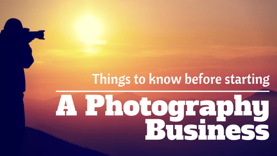 Things you must know before starting a Photography Business