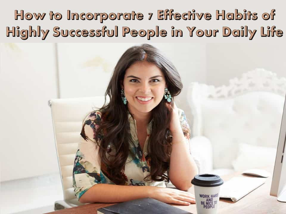 How to Incorporate 7 Effective Habits of Highly Successful People in Your Daily Life