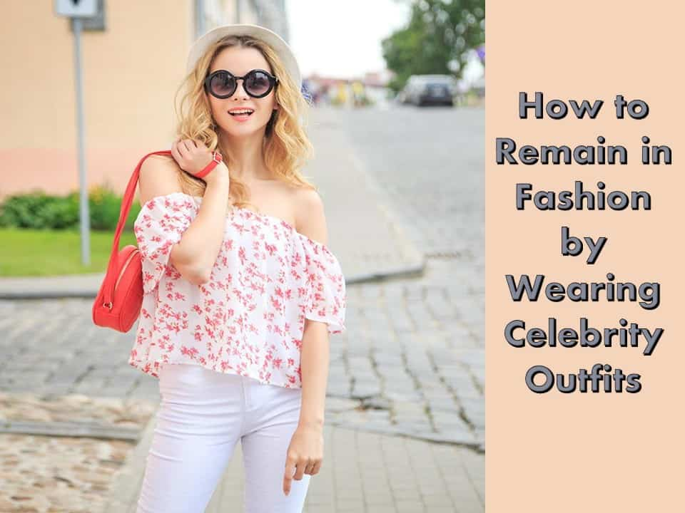 How to Remain in Fashion by Wearing Celebrity Outfits