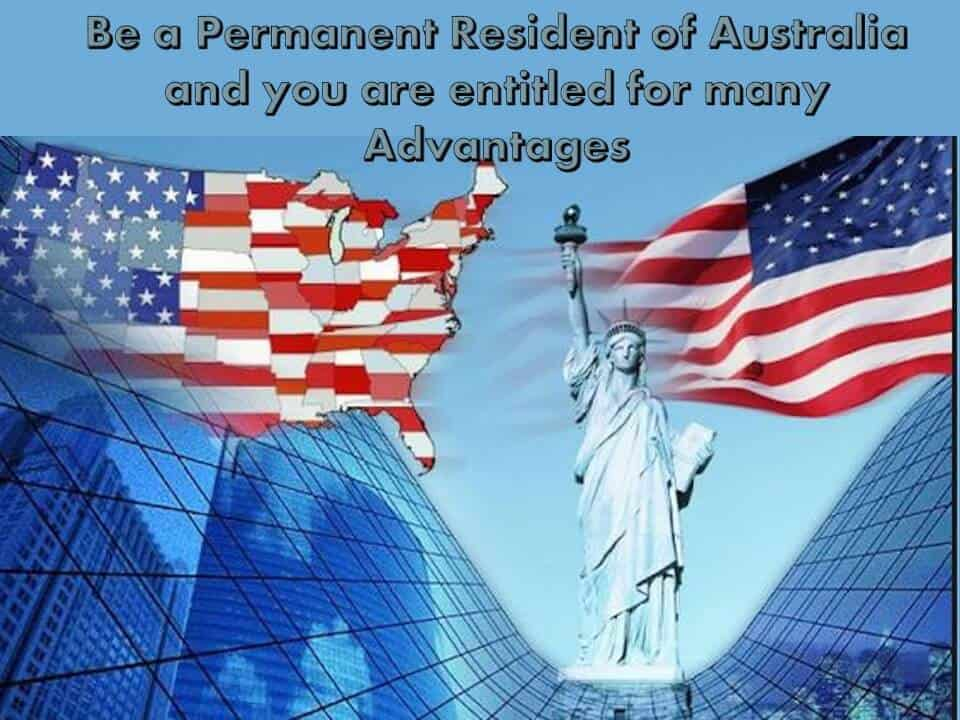 Be a Permanent Resident of Australia and you are entitled for many Advantages