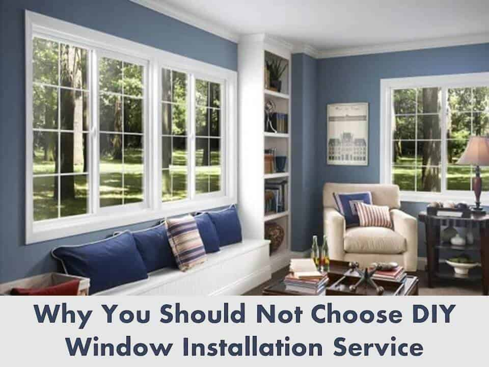 Why You Should Not Choose DIY Window Installation Service