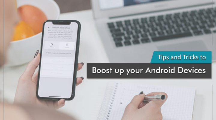 Tips and Tricks to boost up your Android Devices