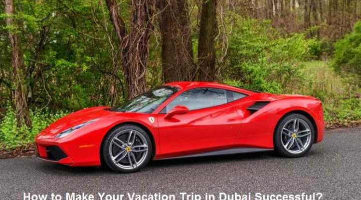 How to Make Your Vacation Trip in Dubai Successful