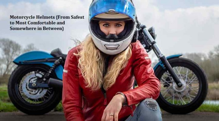 Motorcycle Helmets {From Safest to Most Comfortable and Somewhere in Between}
