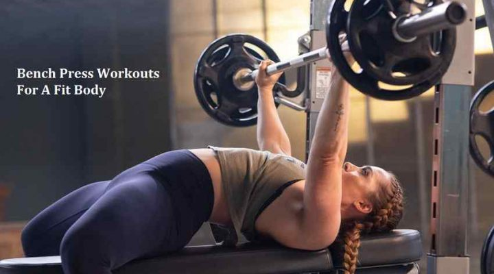Bench Press Workouts For A Fit Body
